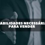 4 habilidades necessárias para vender